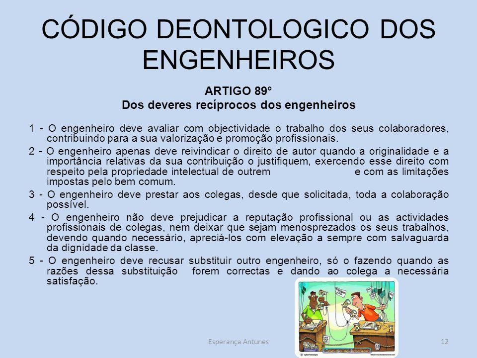 CÓDIGO DEONTOLOGICO DOS ENGENHEIROS ARTIGO 89° Dos deveres recíprocos dos engenheiros 1 - O engenheiro deve avaliar com objectividade o trabalho dos seus colaboradores, contribuindo para a sua valorização e promoção profissionais.
