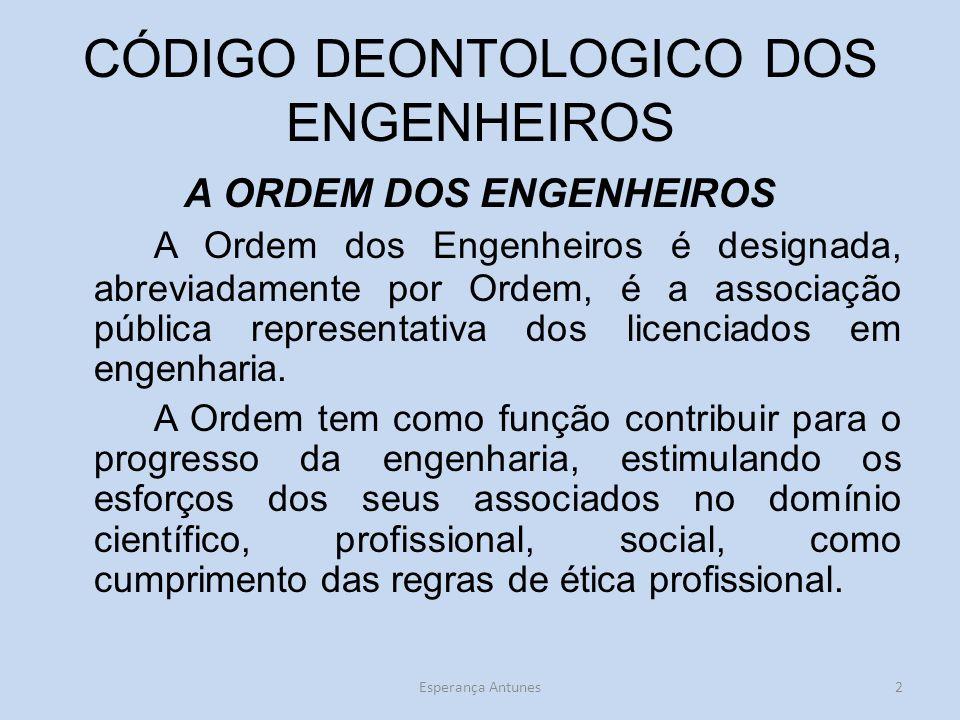 CÓDIGO DEONTOLOGICO DOS ENGENHEIROS A ORDEM DOS ENGENHEIROS A Ordem dos Engenheiros é designada, abreviadamente por Ordem, é a associação pública representativa dos licenciados em engenharia.