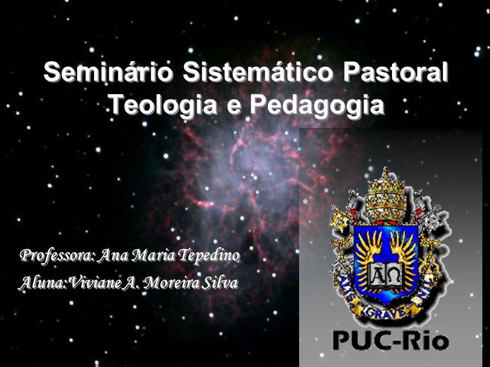 Seminário Sistemático Pastoral Teologia e Pedagogia Professora: Ana Maria Tepedino Aluna:Viviane A. Moreira Silva Professora: Ana Maria Tepedino Aluna