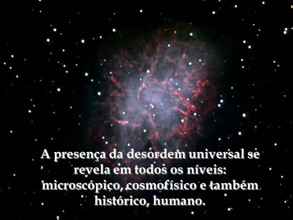 A presença da desordem universal se revela em todos os níveis: microscópico, cosmofísico e também histórico, humano.