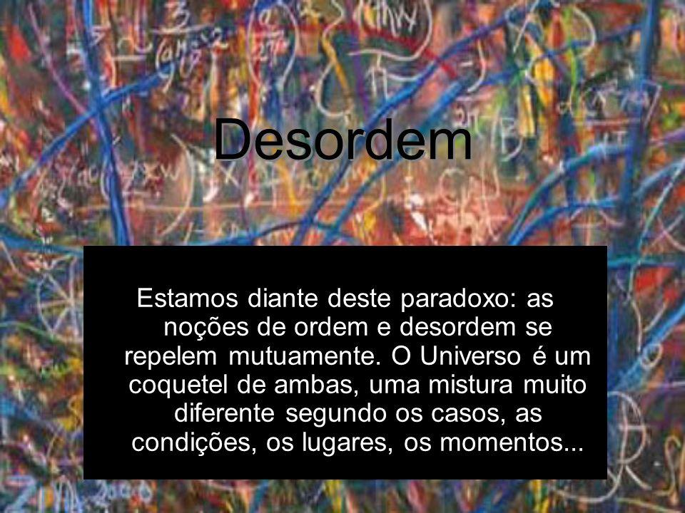 Desordem Estamos diante deste paradoxo: as noções de ordem e desordem se repelem mutuamente. O Universo é um coquetel de ambas, uma mistura muito dife
