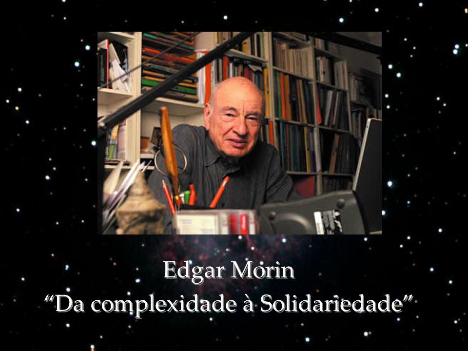 Edgar Morin Da complexidade à Solidariedade Edgar Morin Da complexidade à Solidariedade