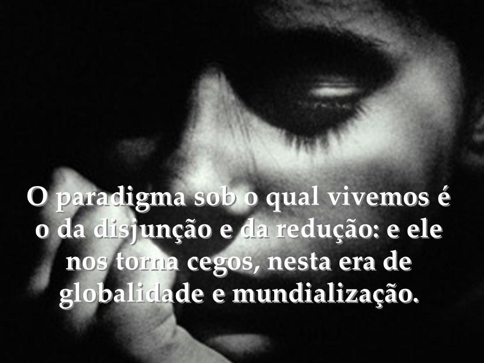 O paradigma sob o qual vivemos é o da disjunção e da redução: e ele nos torna cegos, nesta era de globalidade e mundialização.