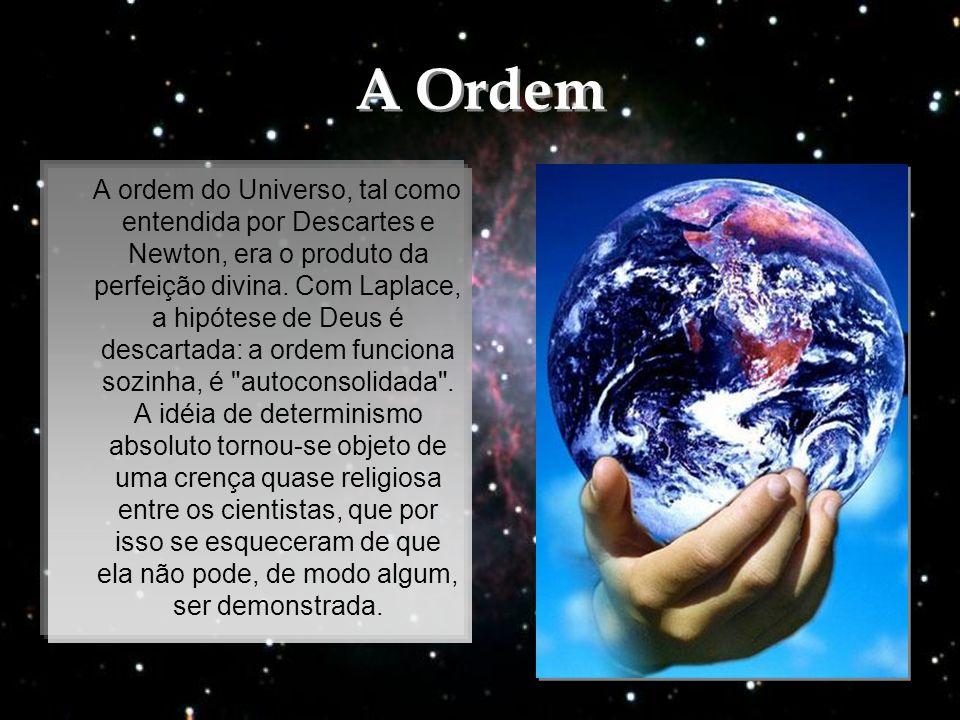 A Ordem A Ordem A ordem do Universo, tal como entendida por Descartes e Newton, era o produto da perfeição divina. Com Laplace, a hipótese de Deus é d
