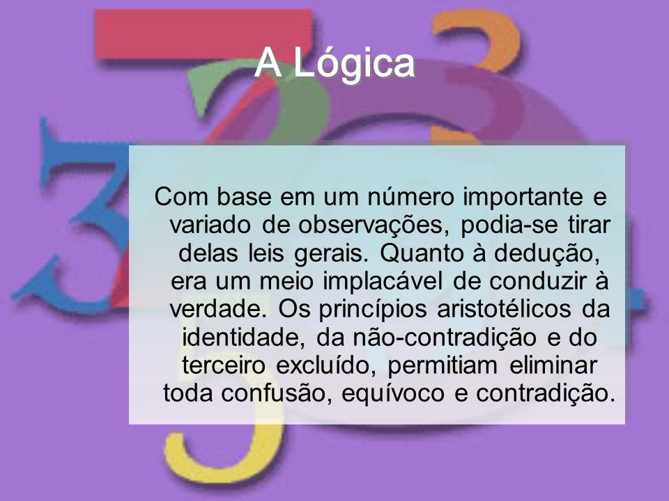 A Lógica Com base em um número importante e variado de observações, podia-se tirar delas leis gerais. Quanto à dedução, era um meio implacável de cond