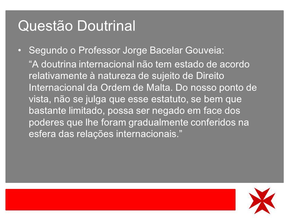 Questão Doutrinal Segundo o Professor Jorge Bacelar Gouveia: A doutrina internacional não tem estado de acordo relativamente à natureza de sujeito de Direito Internacional da Ordem de Malta.