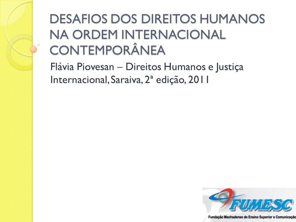 DESAFIOS DOS DIREITOS HUMANOS NA ORDEM INTERNACIONAL CONTEMPORÂNEA Flávia Piovesan – Direitos Humanos e Justiça Internacional, Saraiva, 2ª edição, 201