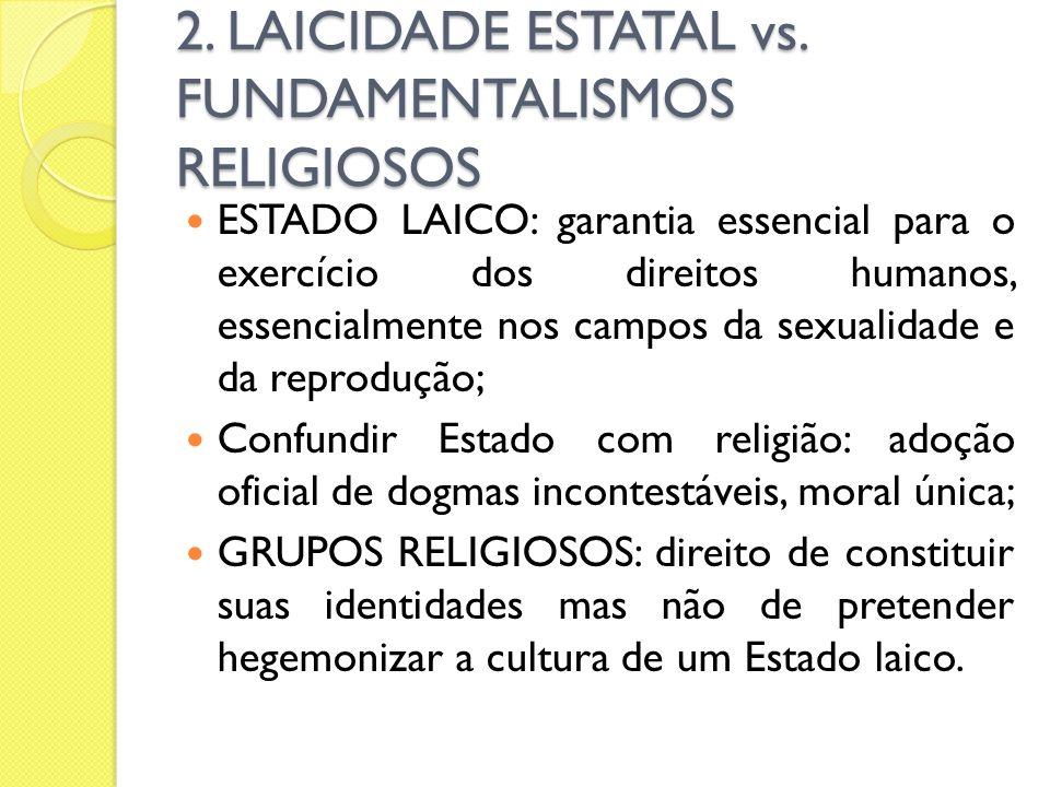 2. LAICIDADE ESTATAL vs. FUNDAMENTALISMOS RELIGIOSOS ESTADO LAICO: garantia essencial para o exercício dos direitos humanos, essencialmente nos campos