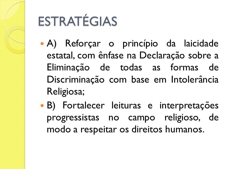 ESTRATÉGIAS A) Reforçar o princípio da laicidade estatal, com ênfase na Declaração sobre a Eliminação de todas as formas de Discriminação com base em