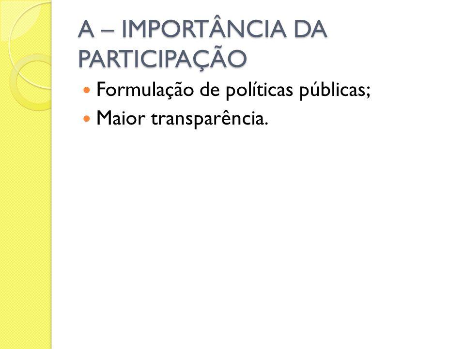 A – IMPORTÂNCIA DA PARTICIPAÇÃO Formulação de políticas públicas; Maior transparência.