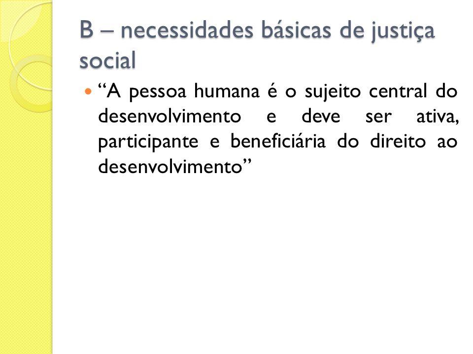 B – necessidades básicas de justiça social A pessoa humana é o sujeito central do desenvolvimento e deve ser ativa, participante e beneficiária do dir