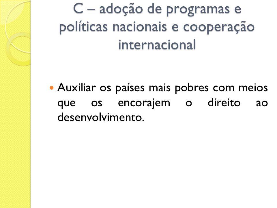 C – adoção de programas e políticas nacionais e cooperação internacional Auxiliar os países mais pobres com meios que os encorajem o direito ao desenv