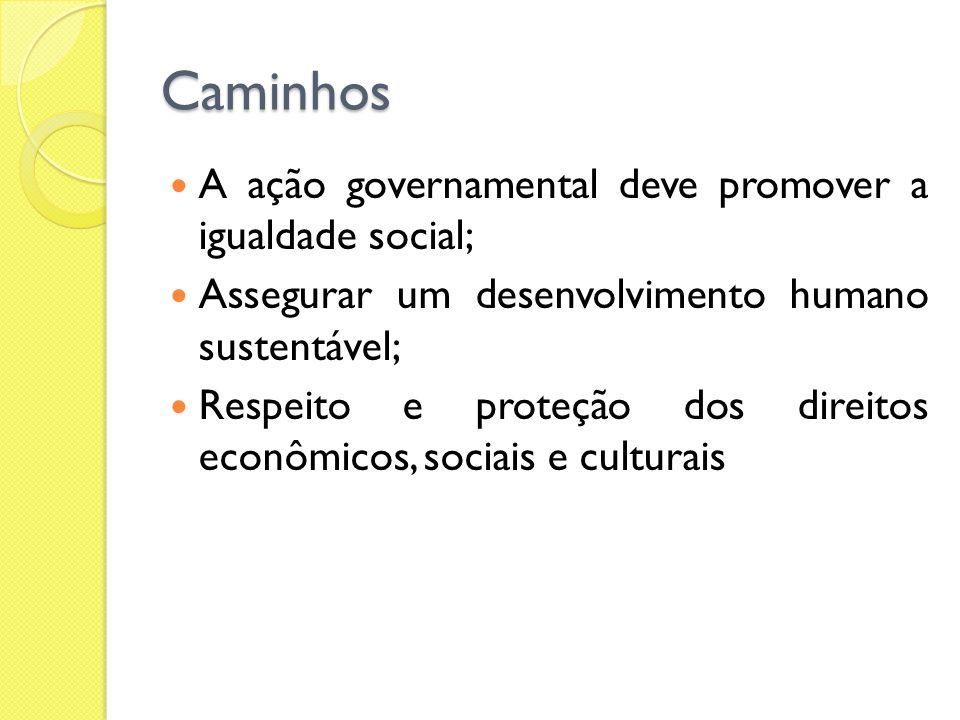 Caminhos A ação governamental deve promover a igualdade social; Assegurar um desenvolvimento humano sustentável; Respeito e proteção dos direitos econ