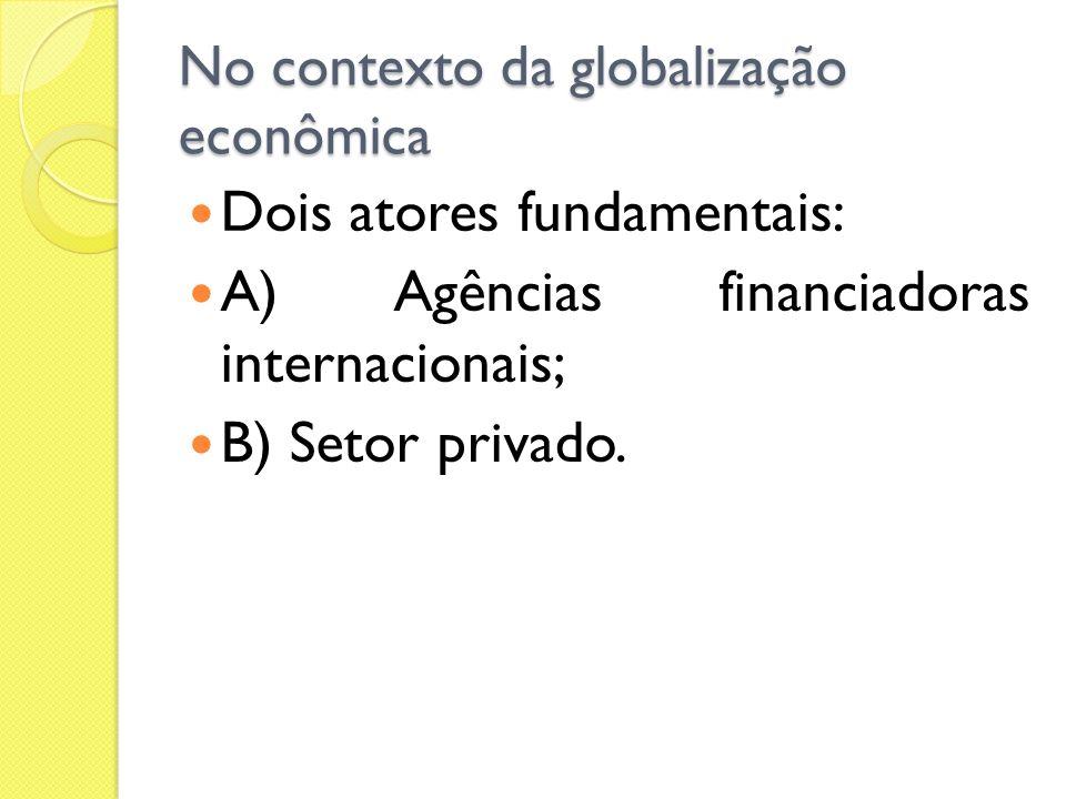 No contexto da globalização econômica Dois atores fundamentais: A) Agências financiadoras internacionais; B) Setor privado.