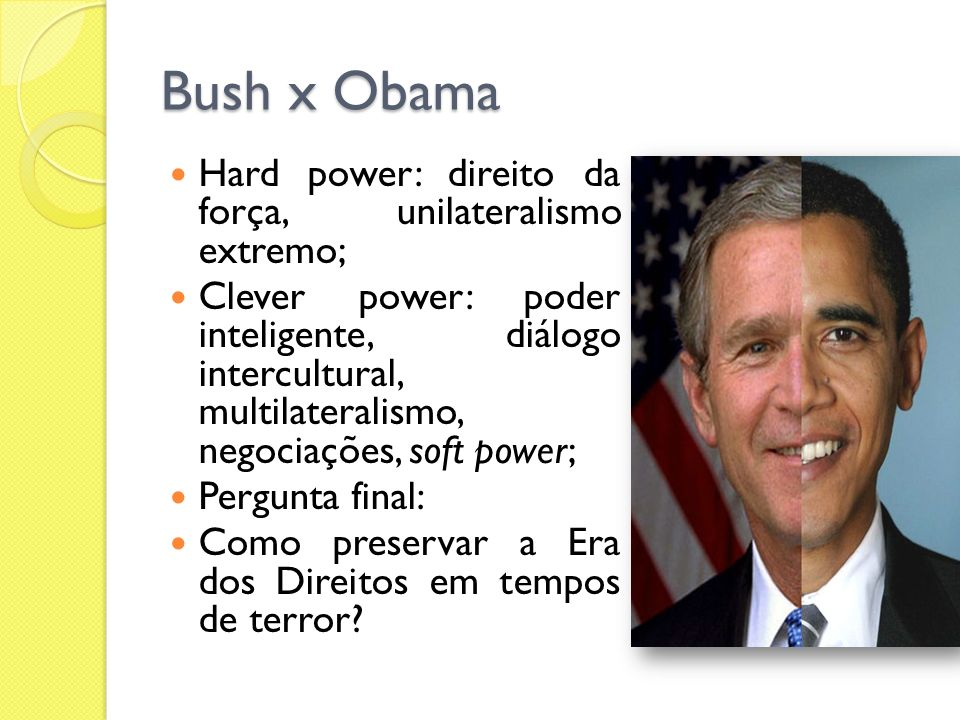 Bush x Obama Hard power: direito da força, unilateralismo extremo; Clever power: poder inteligente, diálogo intercultural, multilateralismo, negociaçõ