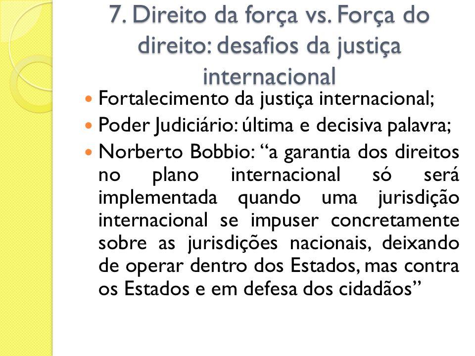 7. Direito da força vs. Força do direito: desafios da justiça internacional Fortalecimento da justiça internacional; Poder Judiciário: última e decisi