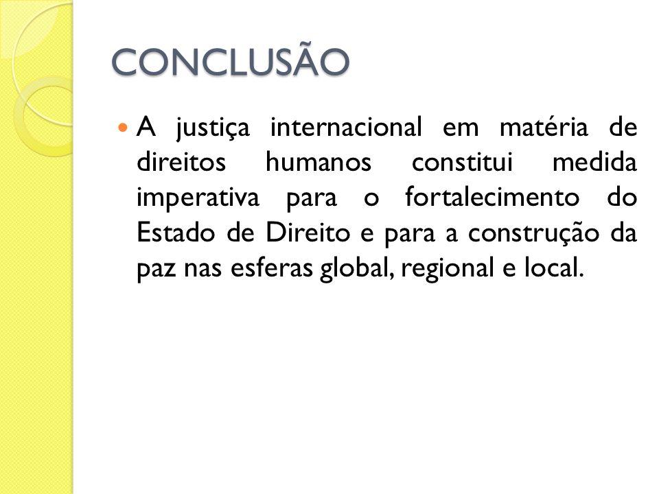 CONCLUSÃO A justiça internacional em matéria de direitos humanos constitui medida imperativa para o fortalecimento do Estado de Direito e para a const