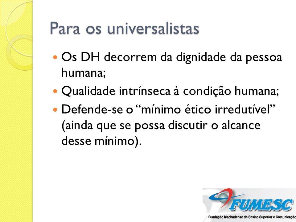 Para os universalistas Os DH decorrem da dignidade da pessoa humana; Qualidade intrínseca à condição humana; Defende-se o mínimo ético irredutível (ai