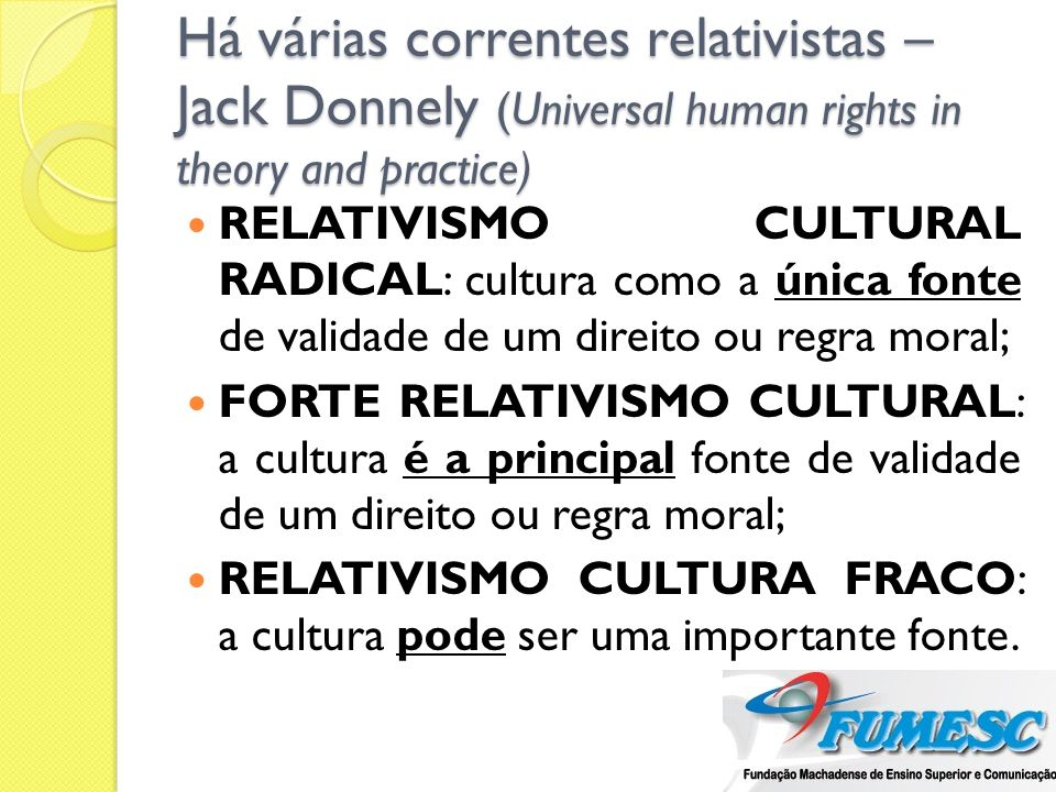 Há várias correntes relativistas – Jack Donnely (Universal human rights in theory and practice) RELATIVISMO CULTURAL RADICAL: cultura como a única fon