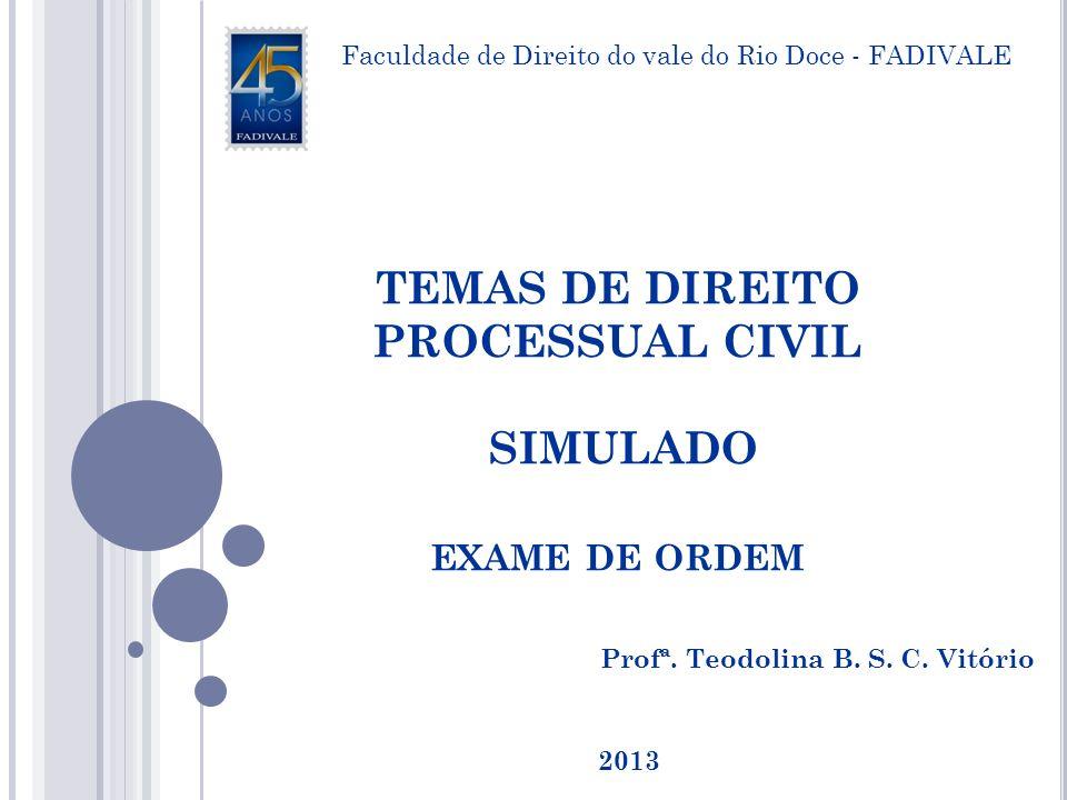 TEMAS DE DIREITO PROCESSUAL CIVIL SIMULADO EXAME DE ORDEM Profª. Teodolina B. S. C. Vitório Faculdade de Direito do vale do Rio Doce - FADIVALE 2013