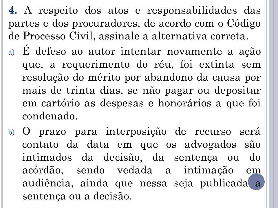 4. A respeito dos atos e responsabilidades das partes e dos procuradores, de acordo com o Código de Processo Civil, assinale a alternativa correta. a)