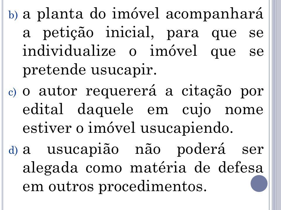 b) a planta do imóvel acompanhará a petição inicial, para que se individualize o imóvel que se pretende usucapir. c) o autor requererá a citação por e