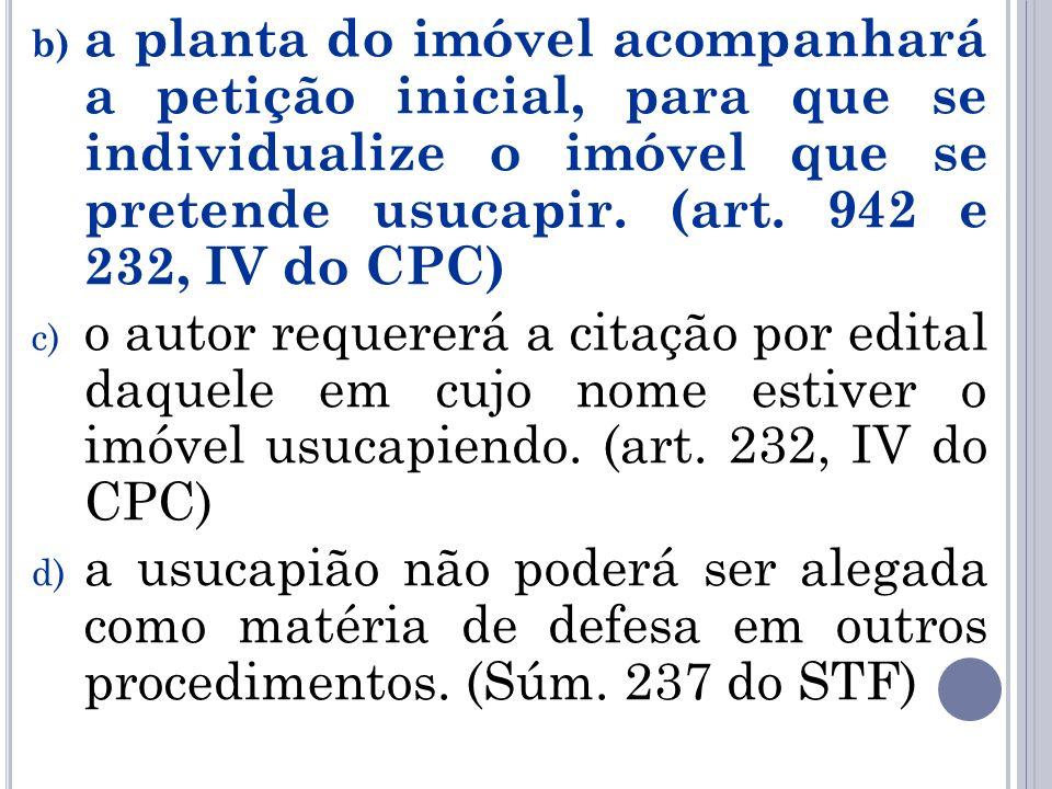 b) a planta do imóvel acompanhará a petição inicial, para que se individualize o imóvel que se pretende usucapir. (art. 942 e 232, IV do CPC) c) o aut