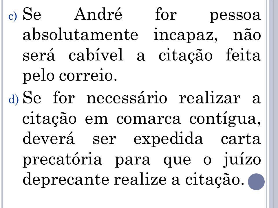 c) Se André for pessoa absolutamente incapaz, não será cabível a citação feita pelo correio. d) Se for necessário realizar a citação em comarca contíg