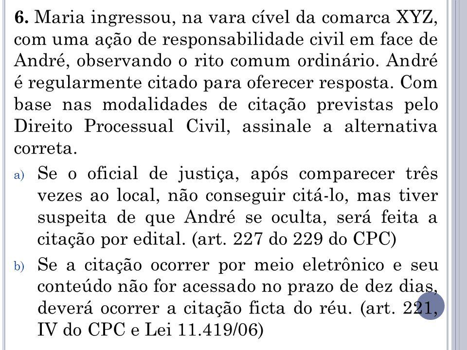 6. Maria ingressou, na vara cível da comarca XYZ, com uma ação de responsabilidade civil em face de André, observando o rito comum ordinário. André é