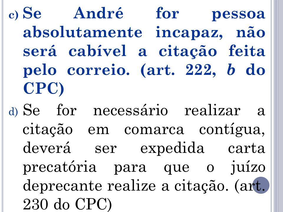 c) Se André for pessoa absolutamente incapaz, não será cabível a citação feita pelo correio. (art. 222, b do CPC) d) Se for necessário realizar a cita