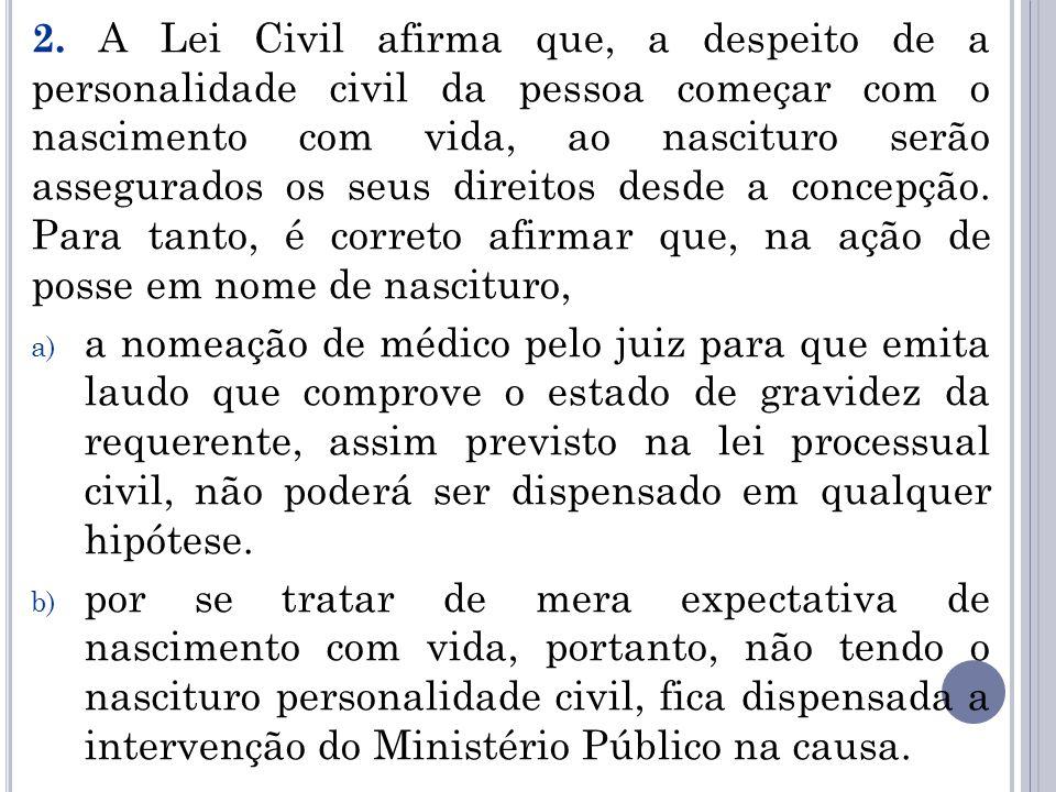 2. A Lei Civil afirma que, a despeito de a personalidade civil da pessoa começar com o nascimento com vida, ao nascituro serão assegurados os seus dir