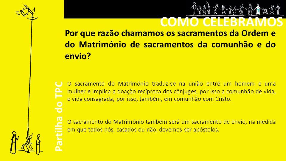 COMO CELEBRAMOS Por que razão chamamos os sacramentos da Ordem e do Matrimónio de sacramentos da comunhão e do envio.