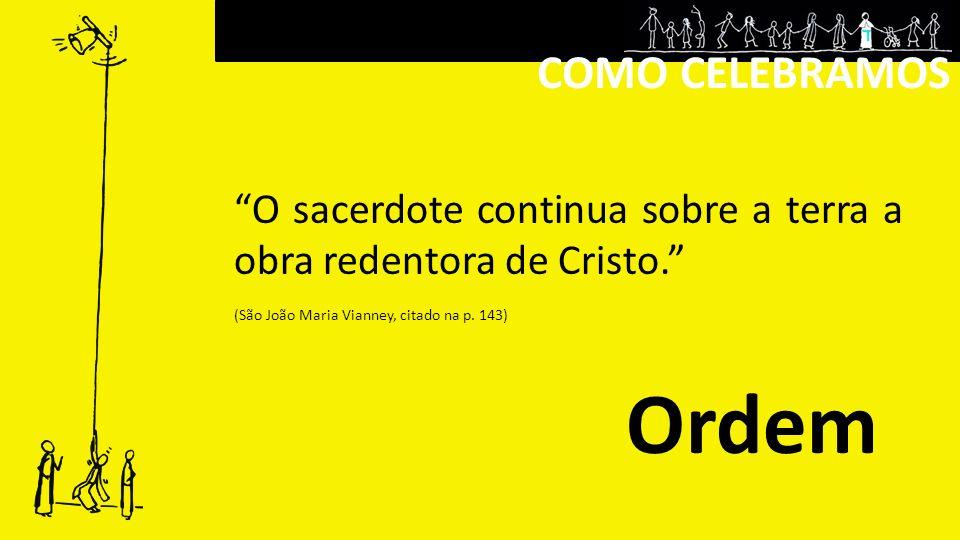 COMO CELEBRAMOS Ordem O sacerdote continua sobre a terra a obra redentora de Cristo.