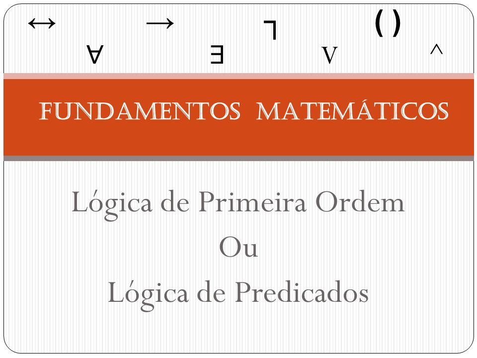 Lógica de Primeira Ordem Ou Lógica de Predicados FUNDAMENTOS MATEMÁTICOS ( ) V ^
