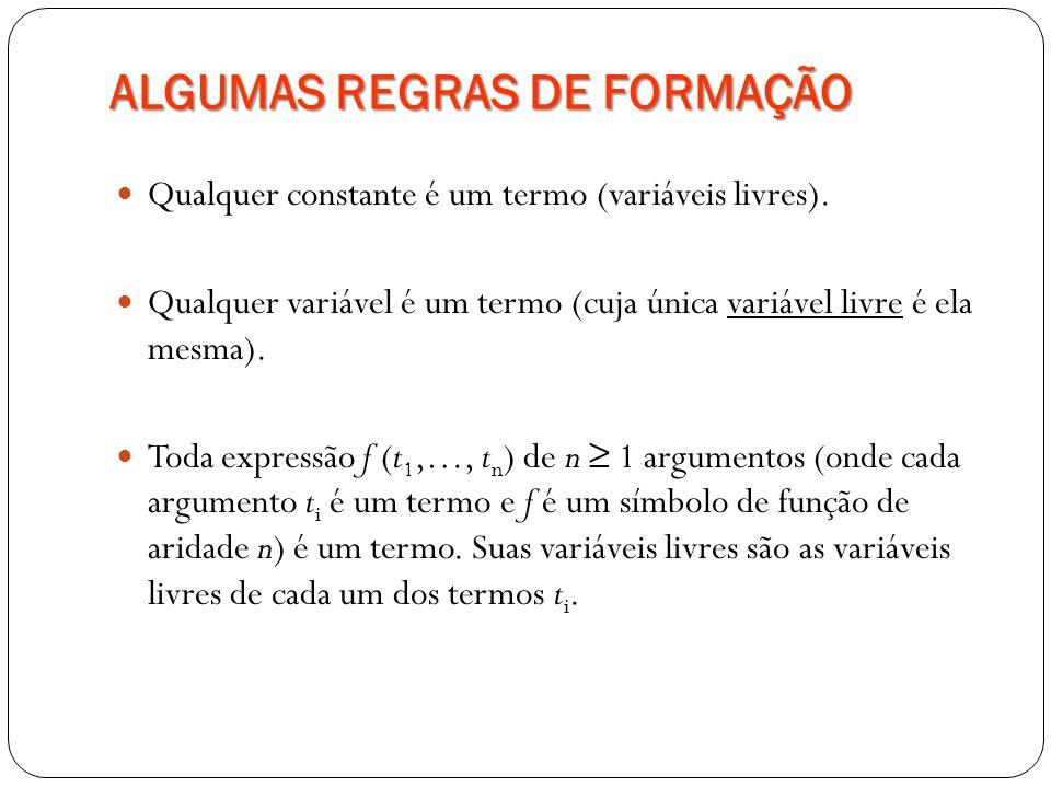 ALGUMAS REGRAS DE FORMAÇÃO Qualquer constante é um termo (variáveis livres). Qualquer variável é um termo (cuja única variável livre é ela mesma). Tod