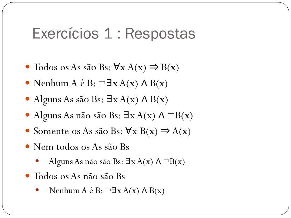 Exercícios 1 : Respostas Todos os As são Bs: x A(x) B(x) Nenhum A é B: ¬ x A(x) B(x) Alguns As são Bs: x A(x) B(x) Alguns As não são Bs: x A(x) ¬B(x)