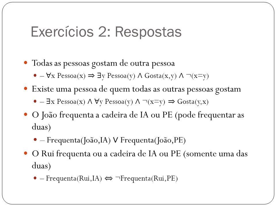 Exercícios 2: Respostas Todas as pessoas gostam de outra pessoa – x Pessoa(x) y Pessoa(y) Gosta(x,y) ¬(x=y) Existe uma pessoa de quem todas as outras