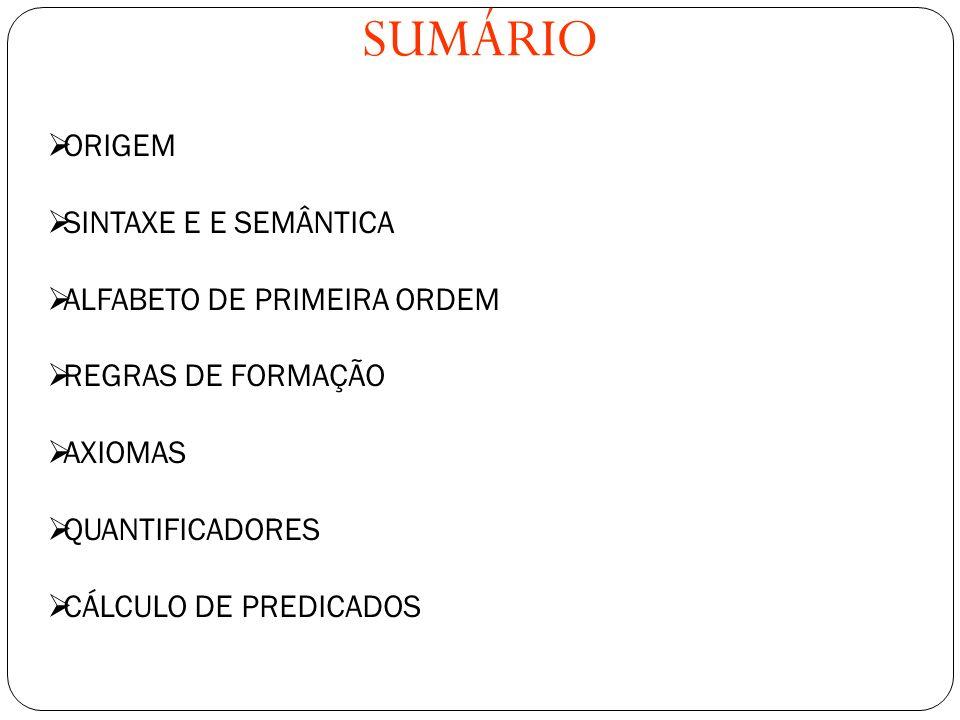 SUMÁRIO ORIGEM SINTAXE E E SEMÂNTICA ALFABETO DE PRIMEIRA ORDEM REGRAS DE FORMAÇÃO AXIOMAS QUANTIFICADORES CÁLCULO DE PREDICADOS