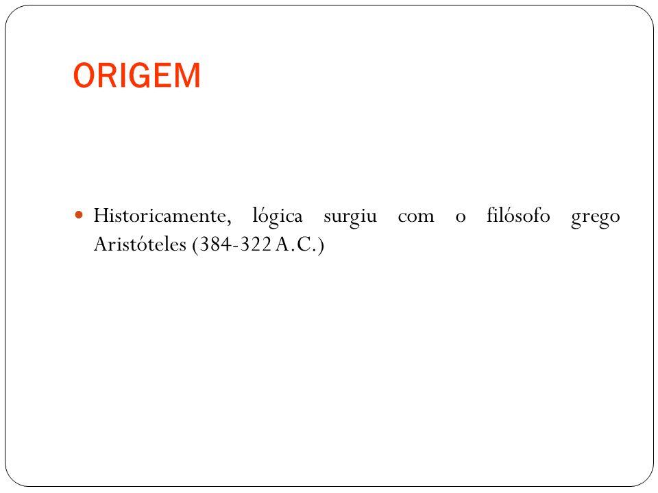 ORIGEM Historicamente, lógica surgiu com o filósofo grego Aristóteles (384-322 A.C.)