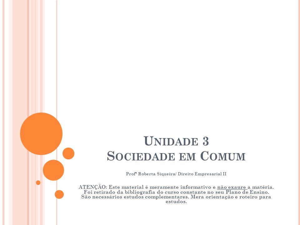 U NIDADE 3 S OCIEDADE EM C OMUM Profª Roberta Siqueira/ Direito Empresarial II ATENÇÃO: Este material é meramente informativo e não exaure a matéria.