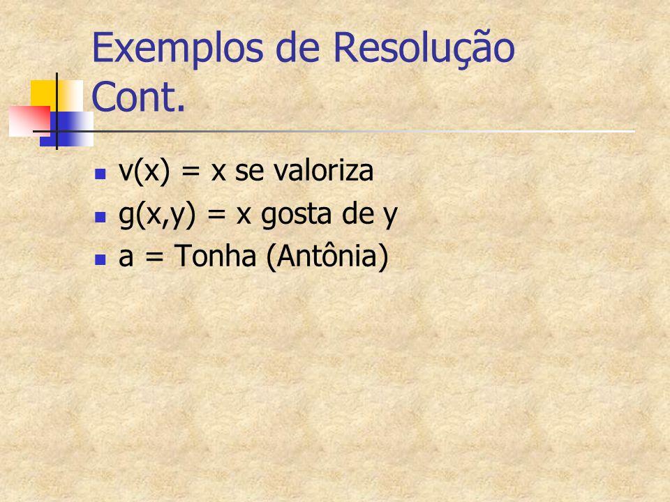 Exemplos de Resolução Cont. v(x) = x se valoriza g(x,y) = x gosta de y a = Tonha (Antônia)