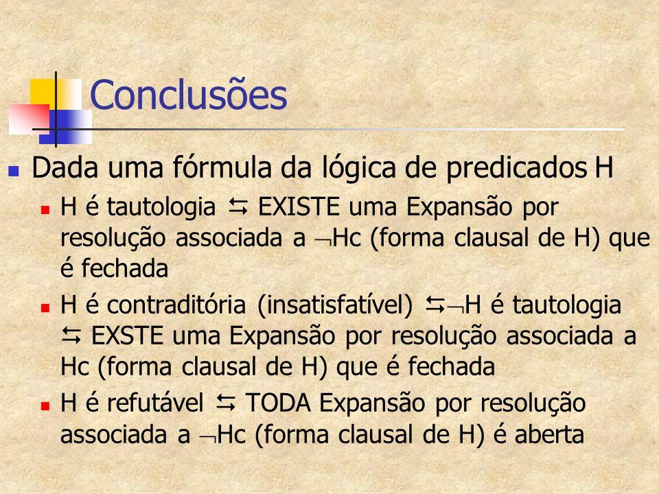Conclusões Dada uma fórmula da lógica de predicados H H é tautologia EXISTE uma Expansão por resolução associada a Hc (forma clausal de H) que é fechada H é contraditória (insatisfatível) H é tautologia EXSTE uma Expansão por resolução associada a Hc (forma clausal de H) que é fechada H é refutável TODA Expansão por resolução associada a Hc (forma clausal de H) é aberta