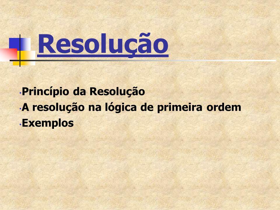 Princípio da Resolução O princípio da resolução é uma regra de inferência que dá origem a uma técnica de demonstração por refutação para sentenças e inferências da lógica proposicional e da lógica de primeira ordem.