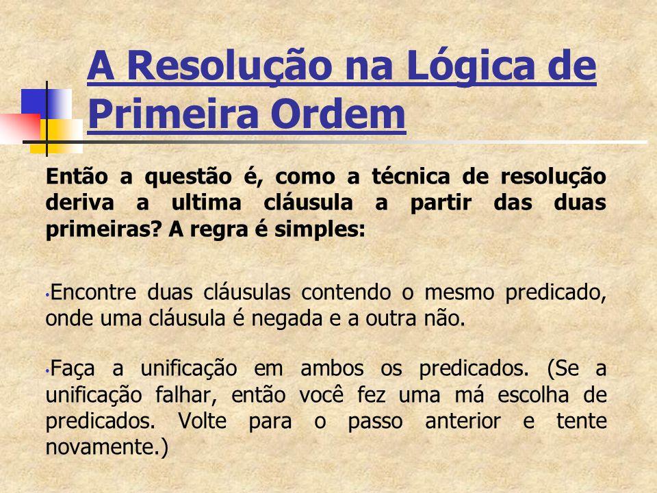 A Resolução na Lógica de Primeira Ordem Se, após a unificação, alguma variável não-ligada que foi ligada nos predicados unificados também ocorre em outros predicados nas duas cláusulas, então substitua pelos seus respectivos termos ligados.