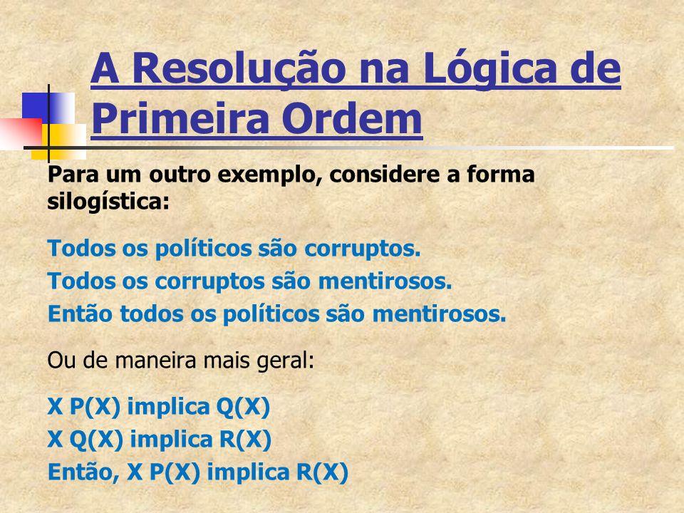 A Resolução na Lógica de Primeira Ordem Para um outro exemplo, considere a forma silogística: Todos os políticos são corruptos.