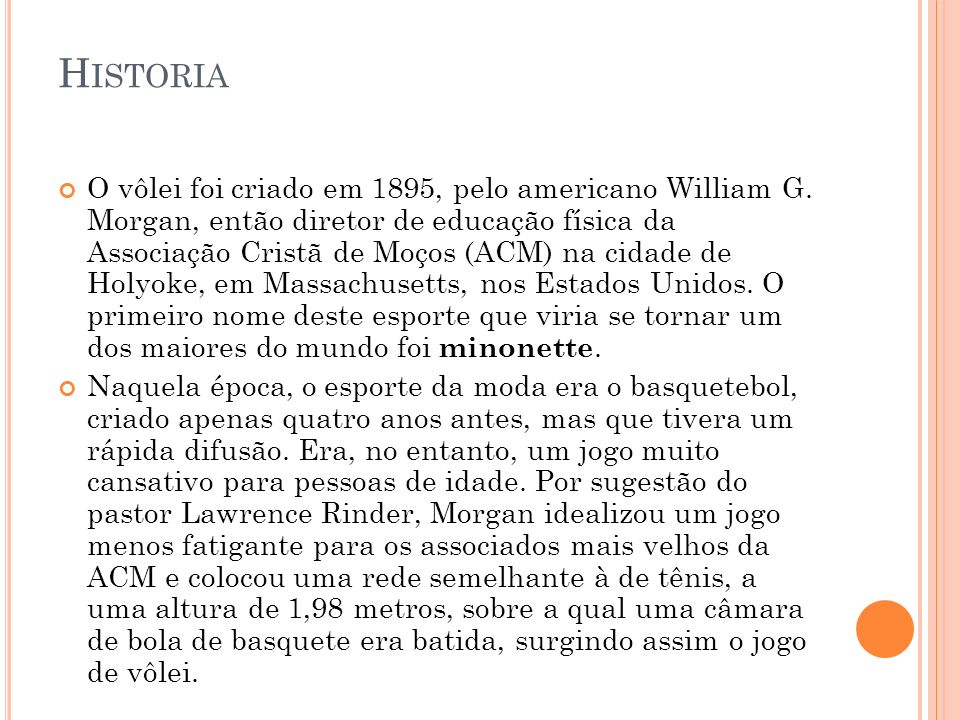 H ISTORIA O vôlei foi criado em 1895, pelo americano William G. Morgan, então diretor de educação física da Associação Cristã de Moços (ACM) na cidade