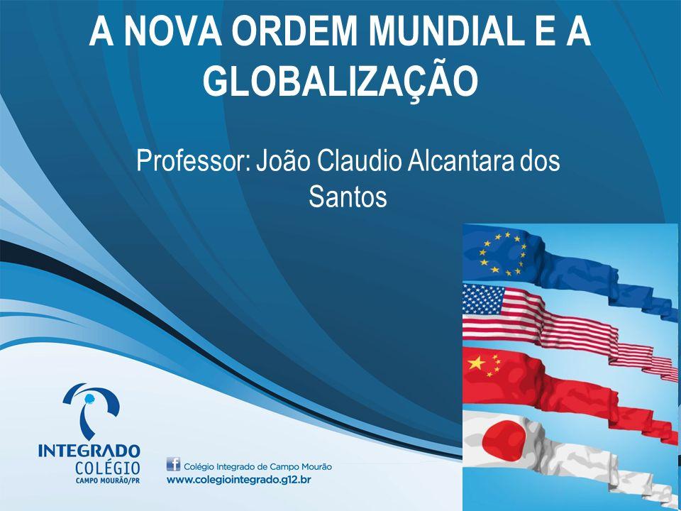 A NOVA ORDEM MUNDIAL E A GLOBALIZAÇÃO Professor: João Claudio Alcantara dos Santos