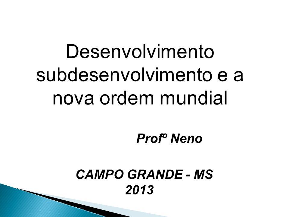 Desenvolvimento subdesenvolvimento e a nova ordem mundial Profº Neno CAMPO GRANDE - MS 2013