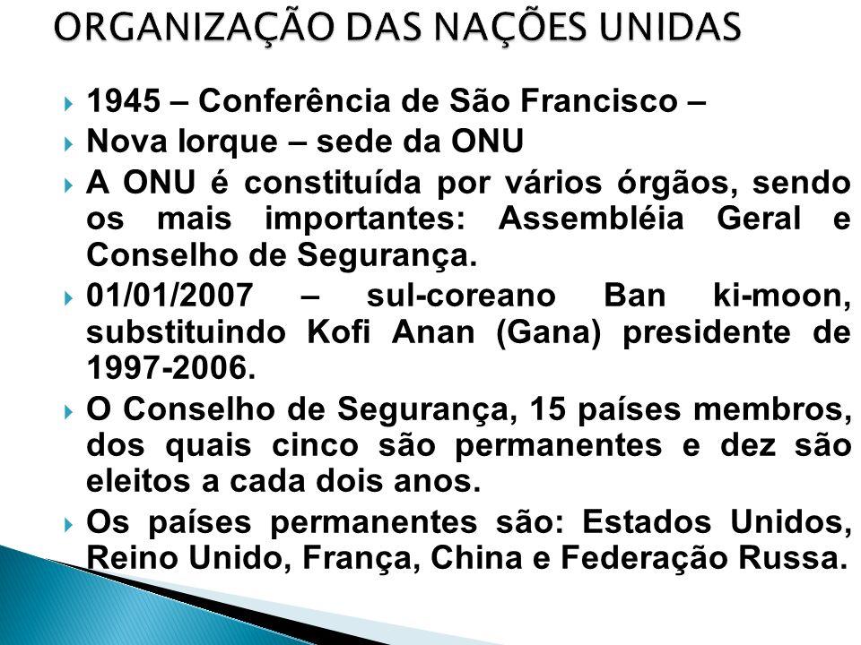 1945 – Conferência de São Francisco – Nova Iorque – sede da ONU A ONU é constituída por vários órgãos, sendo os mais importantes: Assembléia Geral e C