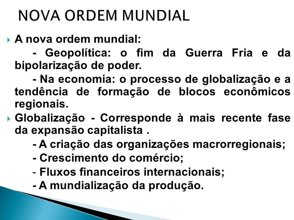 A nova ordem mundial: - Geopolítica: o fim da Guerra Fria e da bipolarização de poder. - Na economia: o processo de globalização e a tendência de form